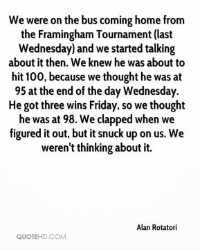 Alan Rotatori - We were on the bus coming home from the Framingham Tournament (last Wednesday) and we started talking about it then. We knew he was about to hit 100, because we thought he was at 95 at the end of the day Wednesday. He got three wins Friday, so we thought he was at 98. We clapped when we figured it out, but it snuck up on us. We weren't thinking about it.