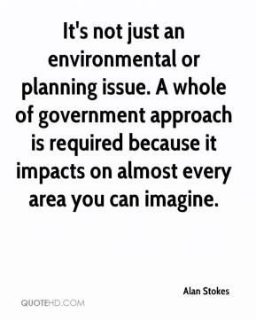 Alan Stokes - It's not just an environmental or planning issue. A whole of government approach is required because it impacts on almost every area you can imagine.
