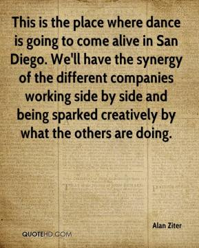 Alan Ziter - This is the place where dance is going to come alive in San Diego. We'll have the synergy of the different companies working side by side and being sparked creatively by what the others are doing.