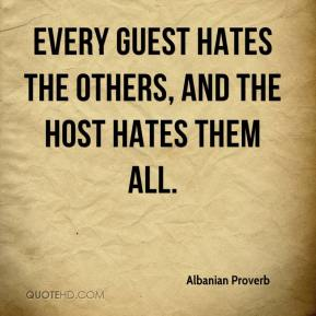 Albanian Proverb - Every guest hates the others, and the host hates them all.