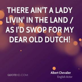 There ain't a lady livin' in the land / As I'd swop for my dear old Dutch!