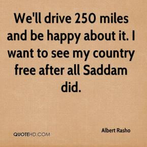 Albert Rasho - We'll drive 250 miles and be happy about it. I want to see my country free after all Saddam did.