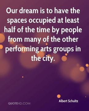 Albert Schultz - Our dream is to have the spaces occupied at least half of the time by people from many of the other performing arts groups in the city.