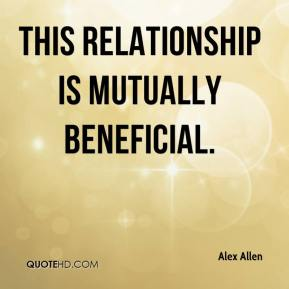 Alex Allen - This relationship is mutually beneficial.