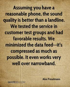 Assuming you have a reasonable phone, the sound quality is better than a landline. We tested the service in customer test groups and had favorable results. We minimized the data feed--it's compressed as much as possible. It even works very well over narrowband.