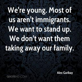 Alex Garibay - We're young. Most of us aren't immigrants. We want to stand up. We don't want them taking away our family.