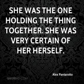 Alex Pantarotto - She was the one holding the thing together. She was very certain of her herself.