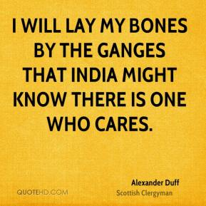 I will lay my bones by the Ganges that India might know there is one who cares.