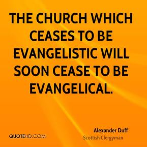 The church which ceases to be evangelistic will soon cease to be evangelical.