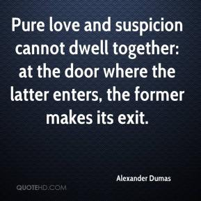 Alexander Dumas - Pure love and suspicion cannot dwell together: at the door where the latter enters, the former makes its exit.
