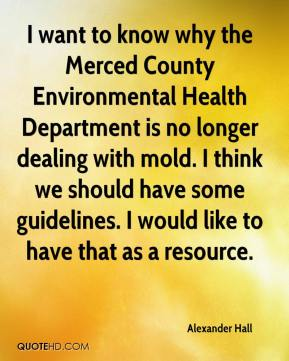 Alexander Hall - I want to know why the Merced County Environmental Health Department is no longer dealing with mold. I think we should have some guidelines. I would like to have that as a resource.