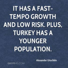 Alexander Utochkin - It has a fast-tempo growth and low risk. Plus, Turkey has a younger population.