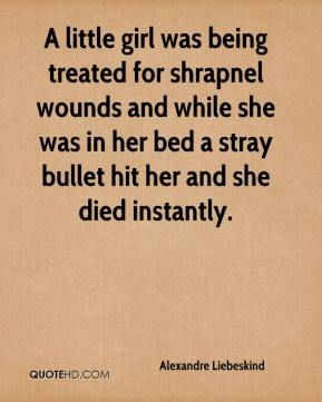 A little girl was being treated for shrapnel wounds and while she was in her bed a stray bullet hit her and she died instantly.