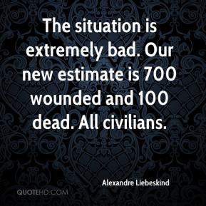 Alexandre Liebeskind - The situation is extremely bad. Our new estimate is 700 wounded and 100 dead. All civilians.