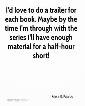 Alexis E. Fajardo - I'd love to do a trailer for each book. Maybe by the time I'm through with the series I'll have enough material for a half-hour short!