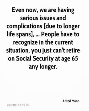 Alfred Mann - Even now, we are having serious issues and complications [due to longer life spans], ... People have to recognize in the current situation, you just can't retire on Social Security at age 65 any longer.