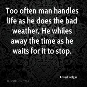 Alfred Polgar - Too often man handles life as he does the bad weather, He whiles away the time as he waits for it to stop.