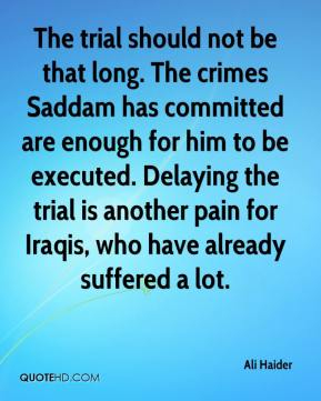 Ali Haider - The trial should not be that long. The crimes Saddam has committed are enough for him to be executed. Delaying the trial is another pain for Iraqis, who have already suffered a lot.