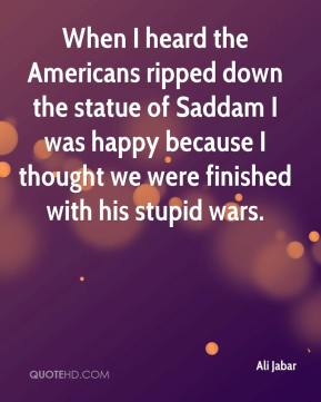Ali Jabar - When I heard the Americans ripped down the statue of Saddam I was happy because I thought we were finished with his stupid wars.