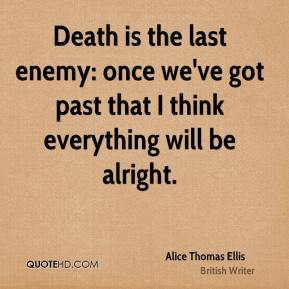 Death is the last enemy: once we've got past that I think everything will be alright.