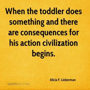 Alicia F. Lieberman - When the toddler does something and there are consequences for his action civilization begins.