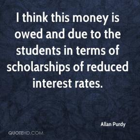 Allan Purdy - I think this money is owed and due to the students in terms of scholarships of reduced interest rates.