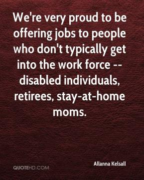 Allanna Kelsall - We're very proud to be offering jobs to people who don't typically get into the work force -- disabled individuals, retirees, stay-at-home moms.