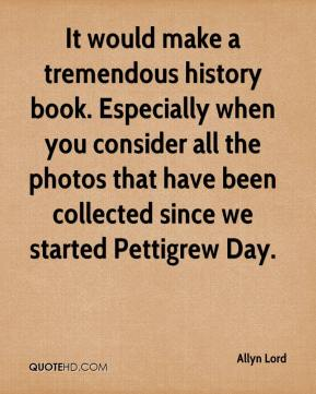 Allyn Lord - It would make a tremendous history book. Especially when you consider all the photos that have been collected since we started Pettigrew Day.