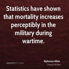 Alphonse Allais - Statistics have shown that mortality increases perceptibly in the military during wartime.