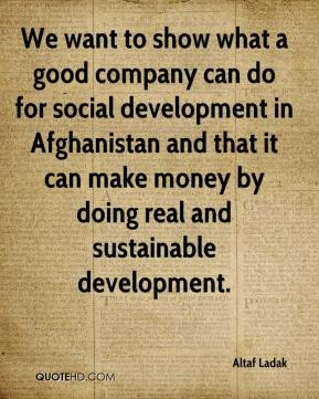 Altaf Ladak - We want to show what a good company can do for social development in Afghanistan and that it can make money by doing real and sustainable development.
