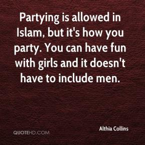 Althia Collins - Partying is allowed in Islam, but it's how you party. You can have fun with girls and it doesn't have to include men.