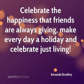 Celebrate the happiness that friends are always giving, make every day a holiday and celebrate just living!