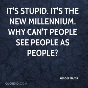 Amber Harris - It's stupid. It's the new millennium. Why can't people see people as people?
