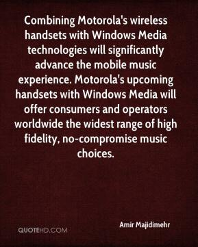 Amir Majidimehr - Combining Motorola's wireless handsets with Windows Media technologies will significantly advance the mobile music experience. Motorola's upcoming handsets with Windows Media will offer consumers and operators worldwide the widest range of high fidelity, no-compromise music choices.