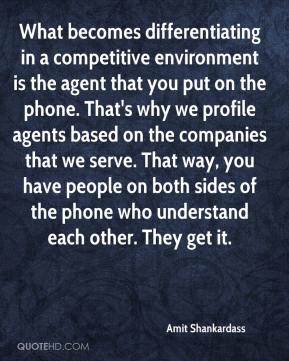 Amit Shankardass - What becomes differentiating in a competitive environment is the agent that you put on the phone. That's why we profile agents based on the companies that we serve. That way, you have people on both sides of the phone who understand each other. They get it.
