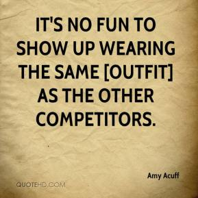 Amy Acuff - It's no fun to show up wearing the same [outfit] as the other competitors.