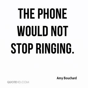 Amy Bouchard - The phone would not stop ringing.