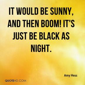 Amy Hess - It would be sunny, and then boom! It's just be black as night.