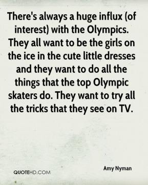 Amy Nyman - There's always a huge influx (of interest) with the Olympics. They all want to be the girls on the ice in the cute little dresses and they want to do all the things that the top Olympic skaters do. They want to try all the tricks that they see on TV.