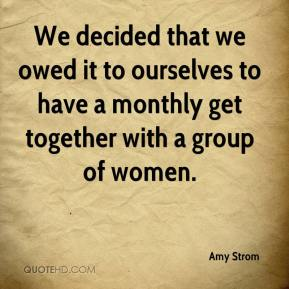 Amy Strom - We decided that we owed it to ourselves to have a monthly get together with a group of women.