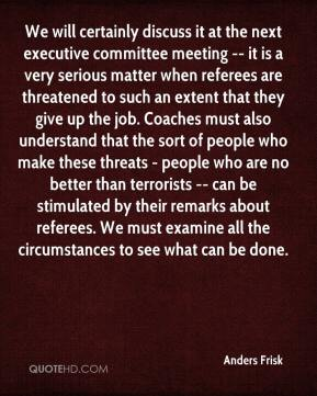 Anders Frisk - We will certainly discuss it at the next executive committee meeting -- it is a very serious matter when referees are threatened to such an extent that they give up the job. Coaches must also understand that the sort of people who make these threats - people who are no better than terrorists -- can be stimulated by their remarks about referees. We must examine all the circumstances to see what can be done.