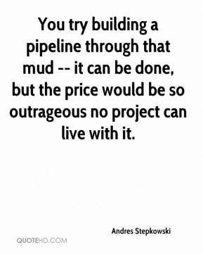 Andres Stepkowski - You try building a pipeline through that mud -- it can be done, but the price would be so outrageous no project can live with it.