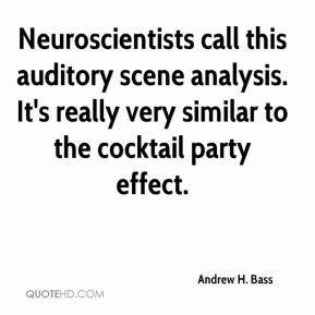 Andrew H. Bass - Neuroscientists call this auditory scene analysis. It's really very similar to the cocktail party effect.