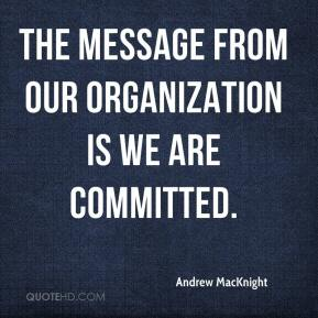 Andrew MacKnight - The message from our organization is we are committed.