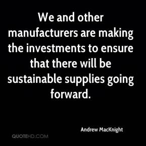 Andrew MacKnight - We and other manufacturers are making the investments to ensure that there will be sustainable supplies going forward.