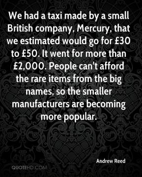 Andrew Reed - We had a taxi made by a small British company, Mercury, that we estimated would go for £30 to £50. It went for more than £2,000. People can't afford the rare items from the big names, so the smaller manufacturers are becoming more popular.