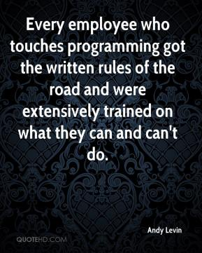 Andy Levin - Every employee who touches programming got the written rules of the road and were extensively trained on what they can and can't do.