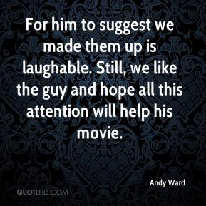 Andy Ward - For him to suggest we made them up is laughable. Still, we like the guy and hope all this attention will help his movie.