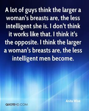 Anita Wise - A lot of guys think the larger a woman's breasts are, the less intelligent she is. I don't think it works like that. I think it's the opposite. I think the larger a woman's breasts are, the less intelligent men become.