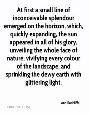 Ann Radcliffe - At first a small line of inconceivable splendour emerged on the horizon, which, quickly expanding, the sun appeared in all of his glory, unveiling the whole face of nature, vivifying every colour of the landscape, and sprinkling the dewy earth with glittering light.